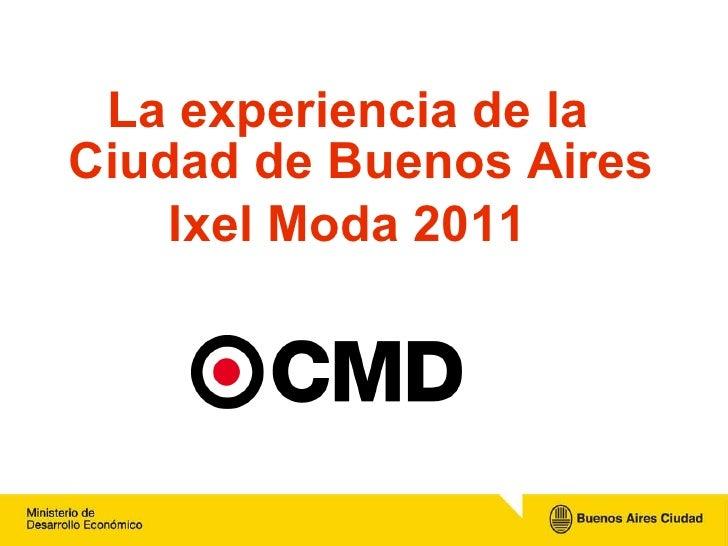 <ul><li>La experiencia de la Ciudad de Buenos Aires </li></ul><ul><li>Ixel Moda 2011 </li></ul>