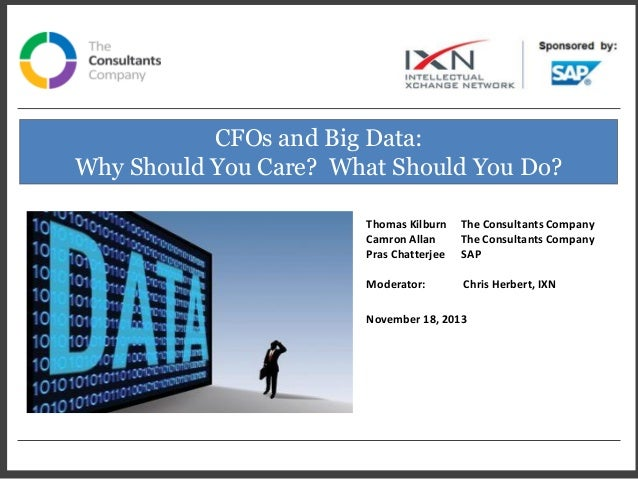 CFOs and Big Data: Why Should You Care? What Should You Do? Thomas Kilburn Camron Allan Pras Chatterjee  The Consultants C...