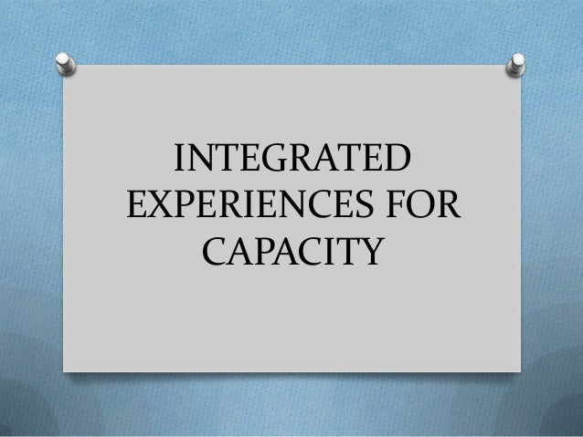 INTEGRATED EXPERIENCES FOR CAPACITY
