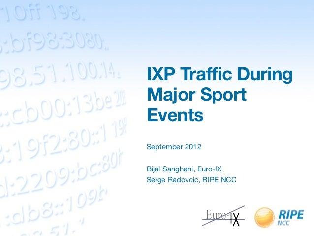 IXP Traffic DuringMajor SportEventsSeptember 2012Bijal Sanghani, Euro-IXSerge Radovcic, RIPE NCC