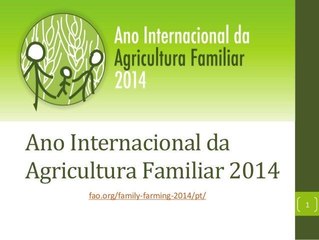 Ano  Internacional  da   Agricultura  Familiar  2014   fao.org/family-‐farming-‐2014/pt/    1