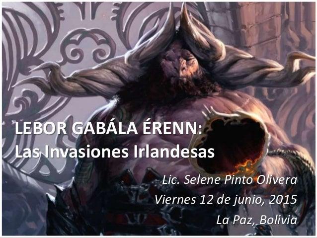 LEBOR GABÁLA ÉRENN: Las Invasiones Irlandesas Lic. Selene Pinto Olivera Viernes 12 de junio, 2015 La Paz, Bolivia