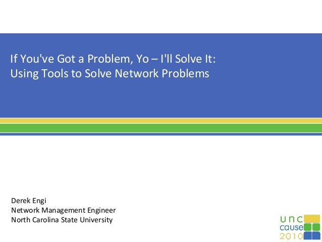If You've Got a Problem, Yo – I'll Solve It: Using Tools to Solve Network Problems Derek Engi Network Management Engineer ...