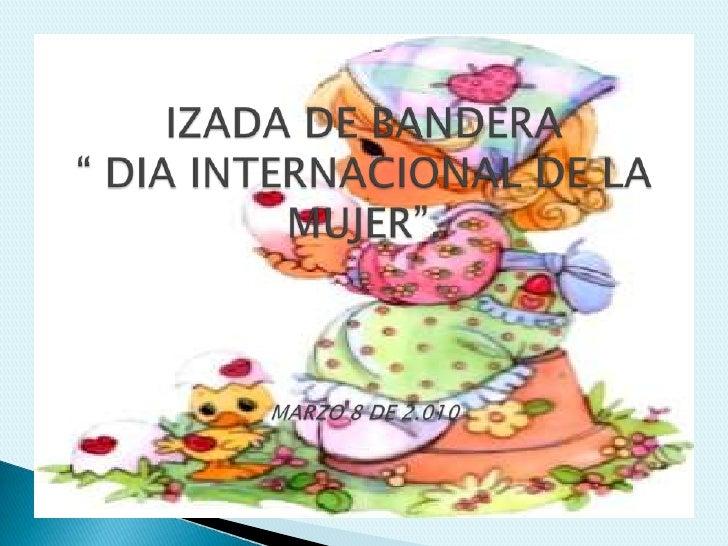"""IZADA DE BANDERA """" DIA INTERNACIONAL DE LA MUJER"""".MARZO 8 DE 2.010<br />"""