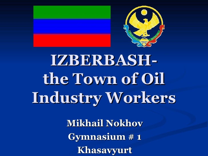 IZBERBASH- the Town of Oil Industry Workers Mikhail Nokhov Gymnasium # 1 Khasavyurt