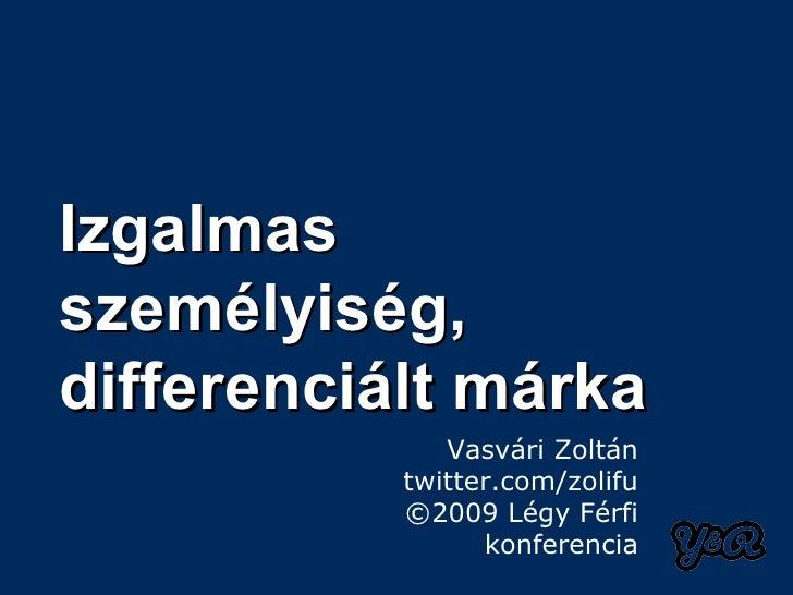 Izgalmasszemélyiség,differenciált márka              Vasvári Zoltán           twitter.com/zolifu           ©2009 Légy Férf...