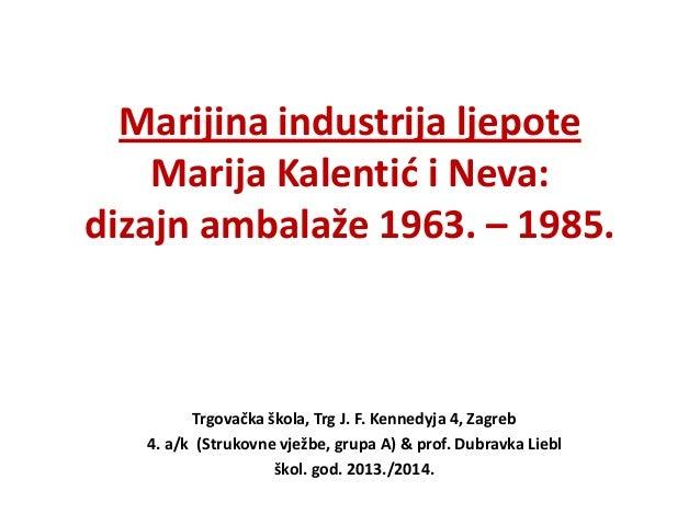 Marijina industrija ljepote Marija Kalentid i Neva: dizajn ambalaže 1963. – 1985.  Trgovačka škola, Trg J. F. Kennedyja 4,...