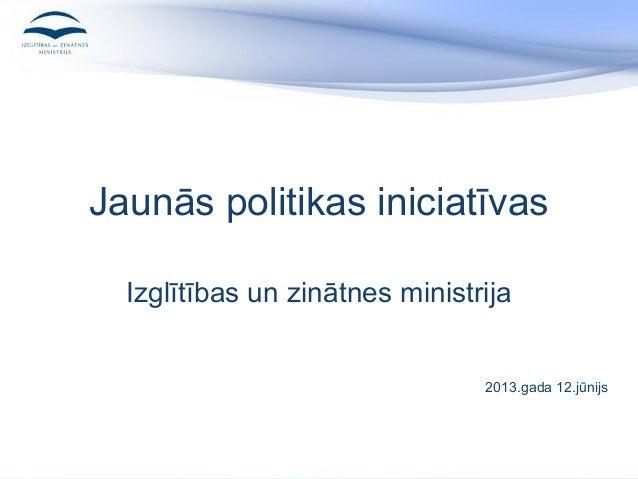 Jaunās politikas iniciatīvasIzglītības un zinātnes ministrija2013.gada 12.jūnijs