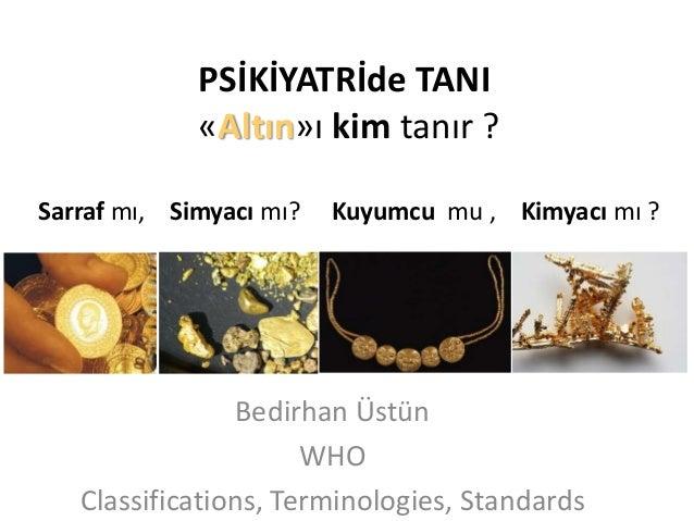PSİKİYATRİde TANI «Altın»ı kim tanır ? Sarraf mı, Simyacı mı?  Kuyumcu mu , Kimyacı mı ?  Bedirhan Üstün WHO Classificatio...