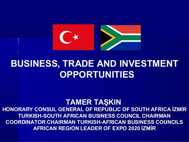 BUSINESS, TRADE AND INVESTMENTOPPORTUNITIESTAMER TAŞKINHONORARY CONSUL GENERAL OF REPUBLIC OF SOUTH AFRICA İZMİRTURKISH-SO...