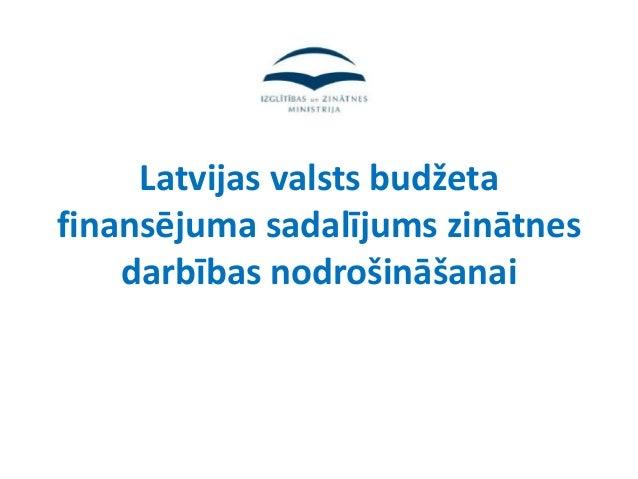 Latvijas valsts budžetafinansējuma sadalījums zinātnes    darbības nodrošināšanai