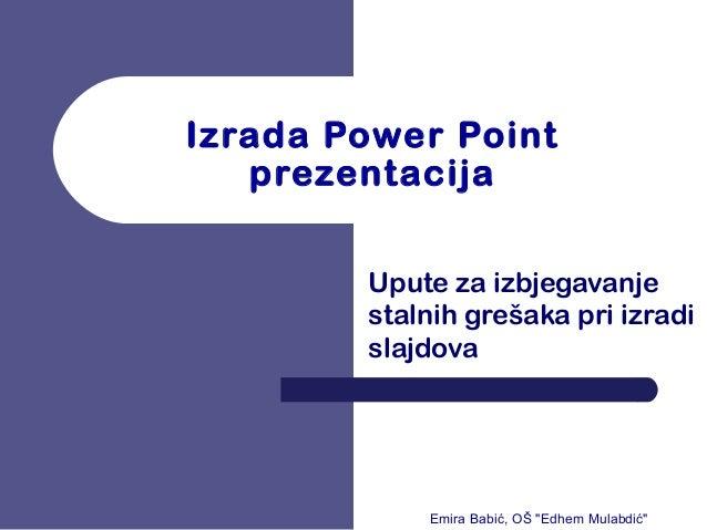 """Izrada Power Point prezentacija Upute za izbjegavanje stalnih grešaka pri izradi slajdova Emira Babić, OŠ """"Edhem Mulabdić"""""""