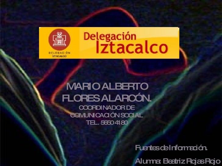 MARIO ALBERTO FLORES ALARCÓN. COORDINADOR DE COMUNICACIÓN SOCIAL TEL. 5650 4180 Fuentes de Información. Alumna: Beatriz Ro...