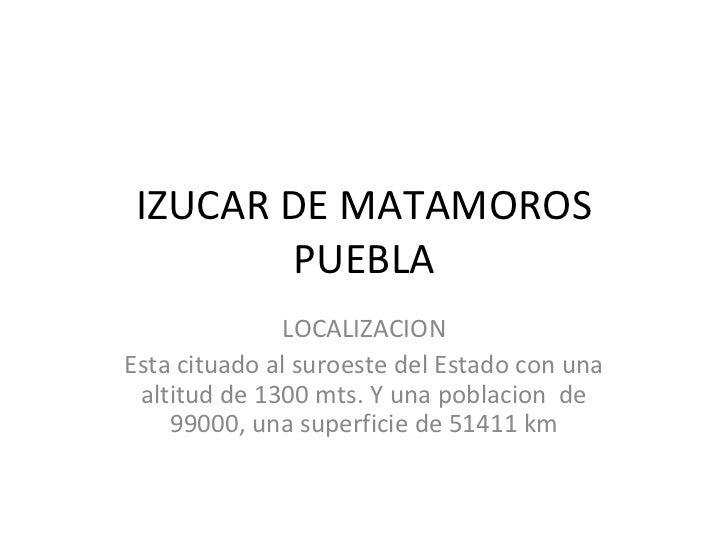 IZUCAR DE MATAMOROS PUEBLA LOCALIZACION Esta cituado al suroeste del Estado con una altitud de 1300 mts. Y una poblacion  ...