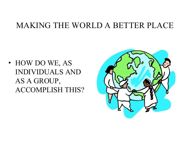 MAKING THE WORLD A BETTER PLACE • HOW DO WE, AS INDIVIDUALS AND AS A GROUP, ACCOMPLISH THIS?