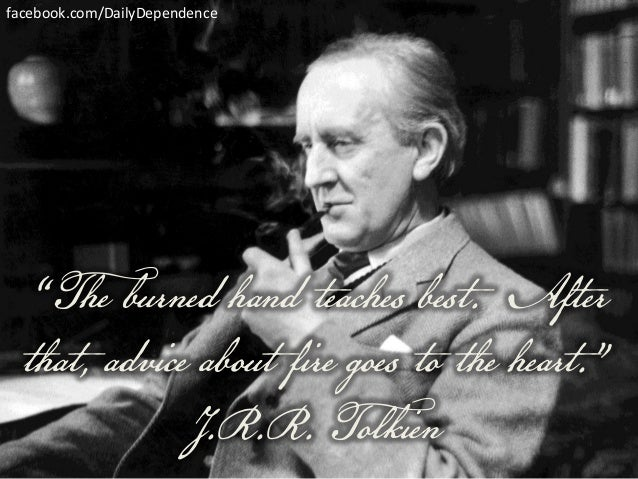 "facebook.com/DailyDependence  ""The burned hand teaches best. After that, advice about fire goes to the heart."" J.R.R. Tolk..."
