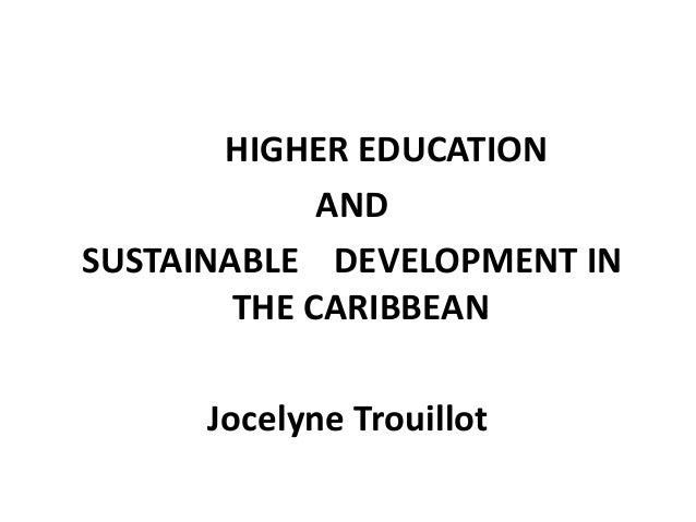 HIGHER EDUCATION AND SUSTAINABLE DEVELOPMENT IN THE CARIBBEAN Jocelyne Trouillot