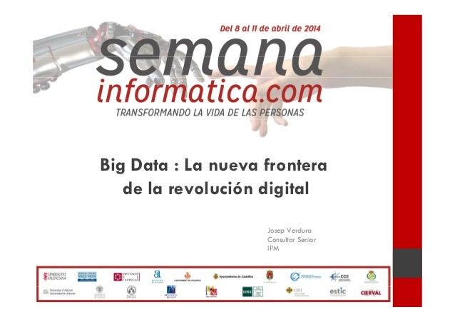 Big Data : La nueva frontera de la revolución digital Josep Verdura Consultor Senior IPM