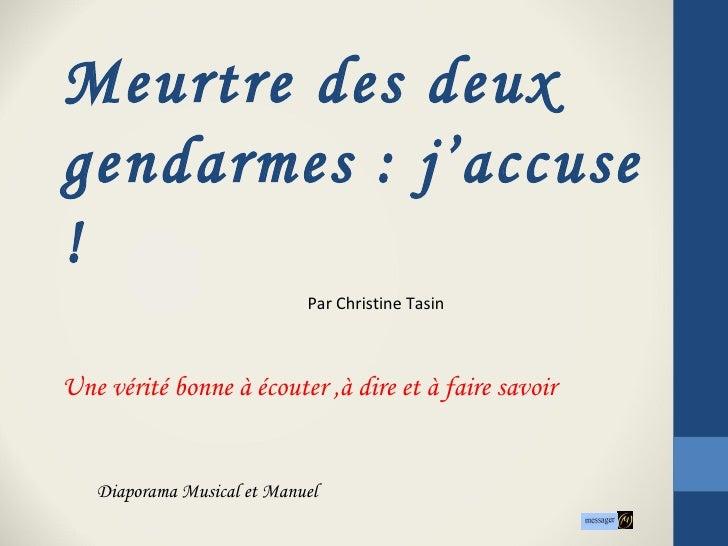 Meurtre des deuxgendarmes : j'accuse!                            Par Christine TasinUne vérité bonne à écouter ,à dire et ...