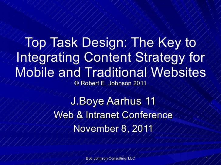 Top Task Design: The Key to Integrating Content Strategy for Mobile and Traditional Websites © Robert E. Johnson 2011 J.Bo...