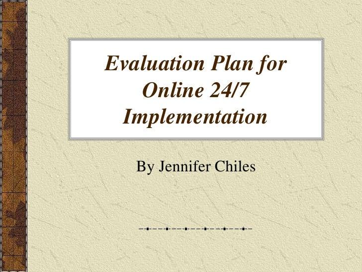Evaluation Plan for Online 24/7 Implementation<br />By Jennifer Chiles<br />