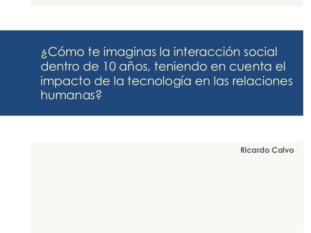 ¿Cómo te imaginas la interacción social dentro de 10 años, teniendo en cuenta el impacto de la tecnología en las relacione...