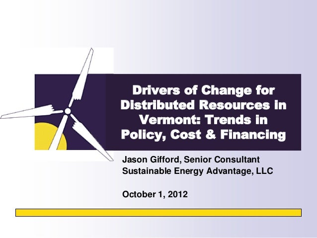 Drivers of Change forDistributed Resources in   Vermont: Trends inPolicy, Cost & FinancingJason Gifford, Senior Consultant...