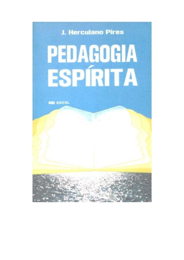 J. HERCULANO PIRES PEDAGOGIA ESPÍRITA 1á Edição EDITORA CULTURAL ESPÍRITA LTDA. 01316 — Rua Genebra, 122 — Fone: 36-2273 S...