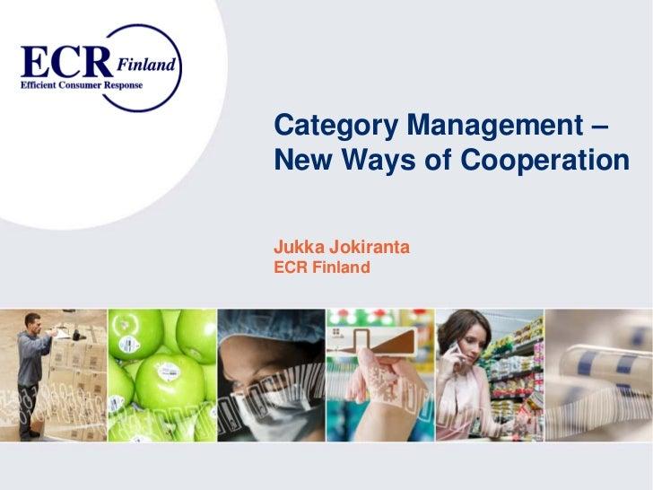 Category Management – New Ways of Cooperation  Jukka Jokiranta ECR Finland