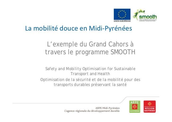 LamobilitédouceenMidi‐Pyrénées       L'exemple du Grand Cahors à      travers le programme SMOOTH      Safety and Mobi...