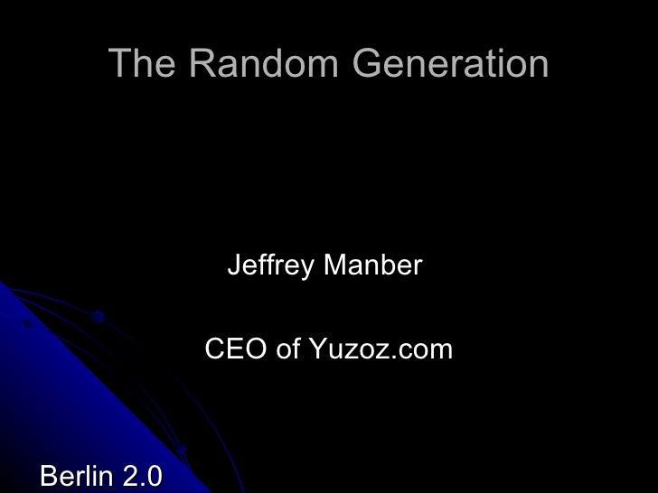 The Random Generation <ul><li>Jeffrey Manber  </li></ul><ul><li>CEO of Yuzoz.com </li></ul><ul><li>Berlin 2.0 </li></ul>