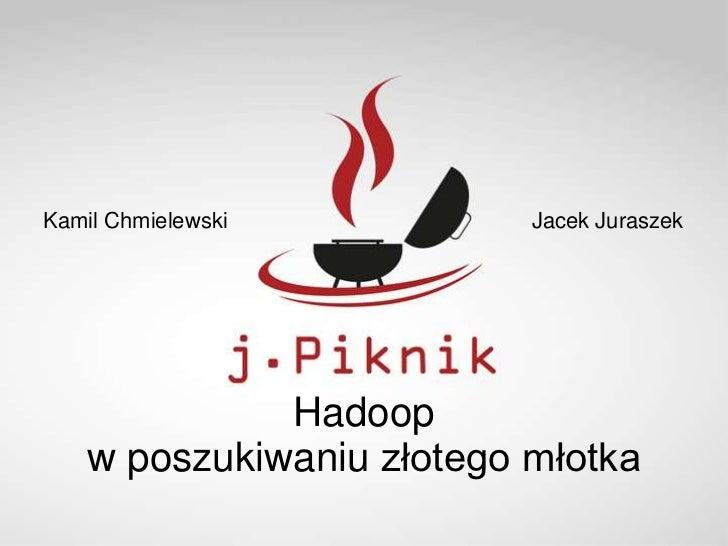 Kamil Chmielewski          Jacek Juraszek              Hadoop    w poszukiwaniu złotego młotka