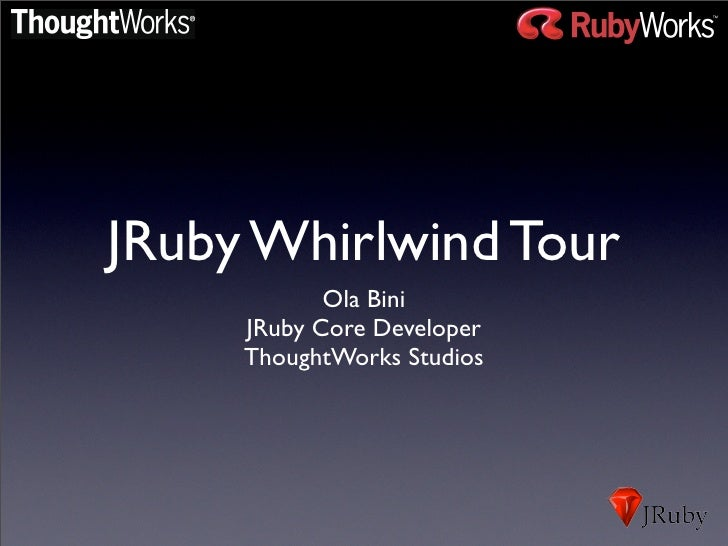 JRuby Whirlwind Tour             Ola Bini      JRuby Core Developer      ThoughtWorks Studios