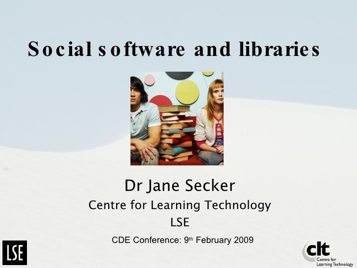 Social software and libraries Dr Jane Secker Centre for Learning Technology LSE CDE Conference: 9 th  February 2009