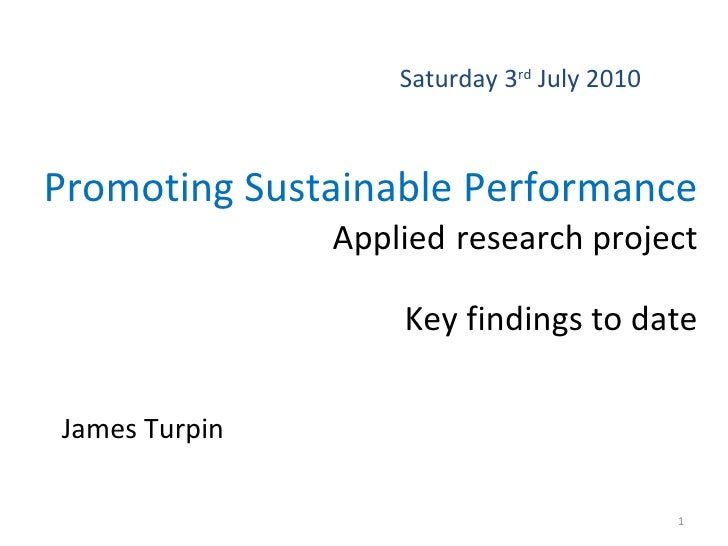 Promoting Sustainable Performance  Applied   research project Key findings to date James Turpin Saturday 3 rd  July 2010