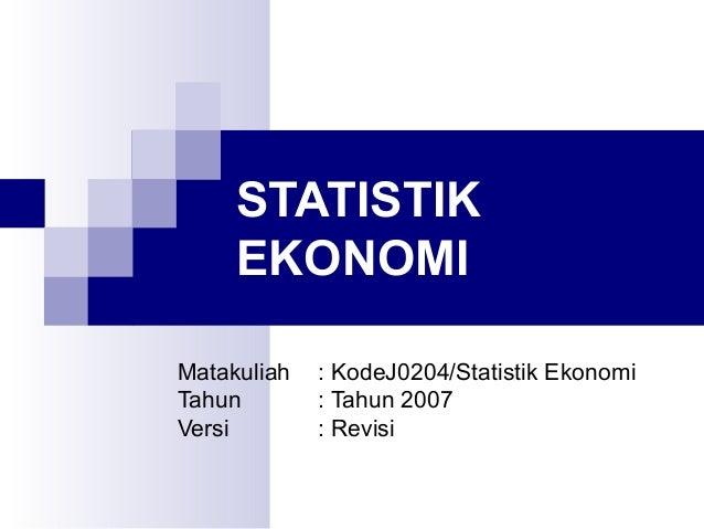 STATISTIK EKONOMI Matakuliah Tahun Versi  : KodeJ0204/Statistik Ekonomi : Tahun 2007 : Revisi