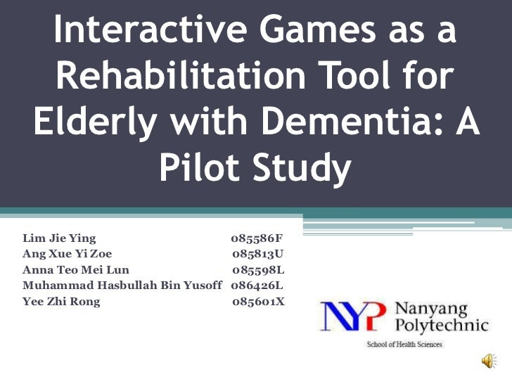 Interactive Games as a  Rehabilitation Tool for Elderly with Dementia: A        Pilot StudyLim Jie Ying                   ...