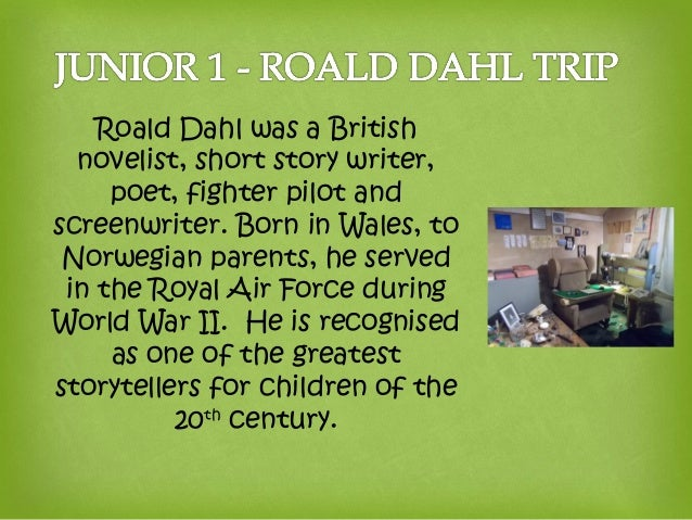 Roald Dahl was a British novelist, short story writer, poet, fighter pilot and screenwriter. Born in Wales, to Norwegian p...