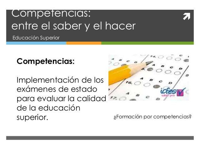 Competencias: entre el saber y el hacer Educación Superior Competencias: Implementación de los exámenes de estado para ev...