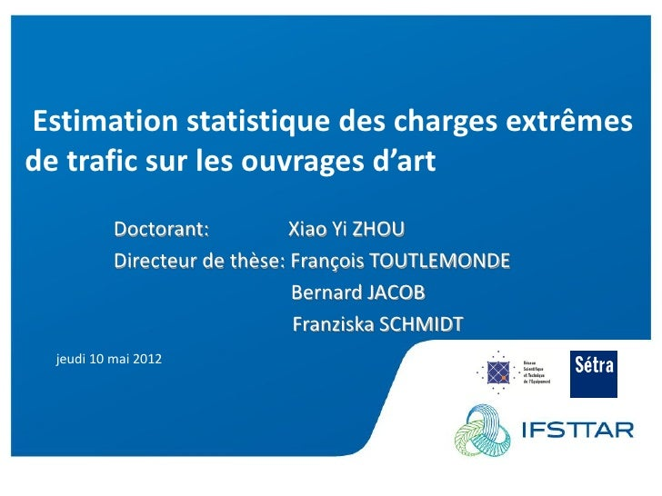Estimation statistique des charges extrêmesde trafic sur les ouvrages d'art           Doctorant:          Xiao Yi ZHOU    ...