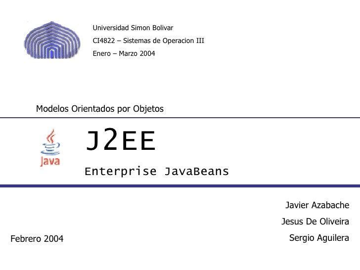 J2EE Enterprise JavaBeans Modelos Orientados por Objetos Javier Azabache Jesus De Oliveira Sergio Aguilera Febrero 2004 Un...