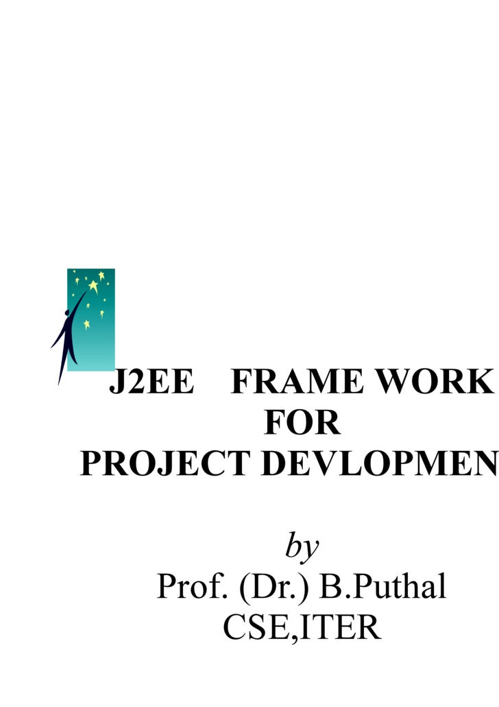 J2EE  FRAME WORK FOR PROJECT DEVLOPMENT by Prof. (Dr.) B.Puthal CSE,ITER