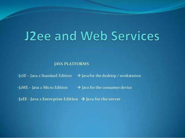 JAVA PLATFORMS•J2SE – Java 2 Standard Edition    Java for the desktop / workstation     ••J2ME – Java 2 Micro Edition    ...