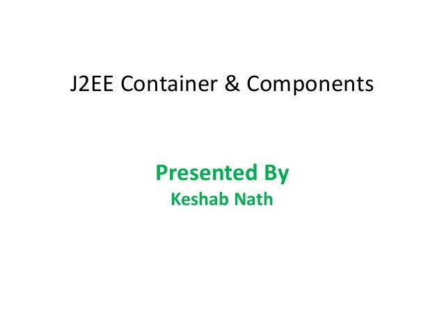 J2EE Container & ComponentsPresented ByKeshab Nath