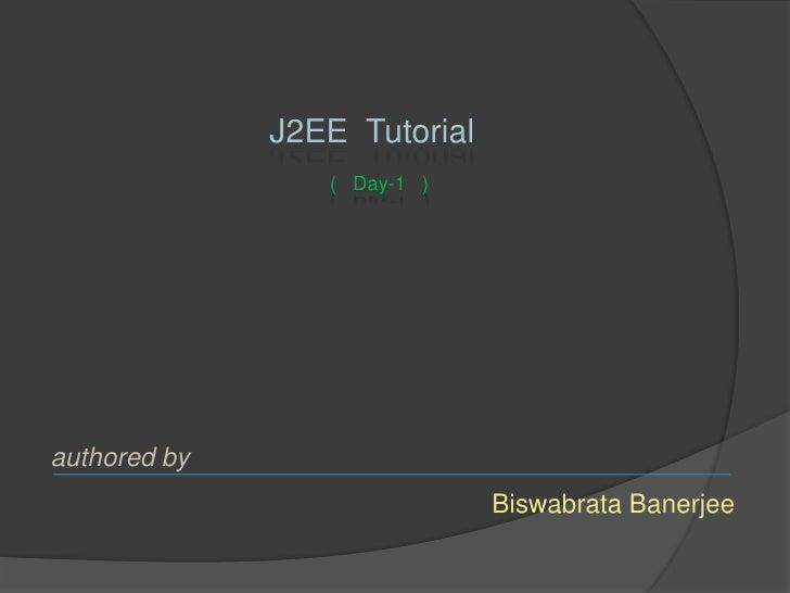 J2EE Tutorial                  ( Day-1 )     authored by                               Biswabrata Banerjee
