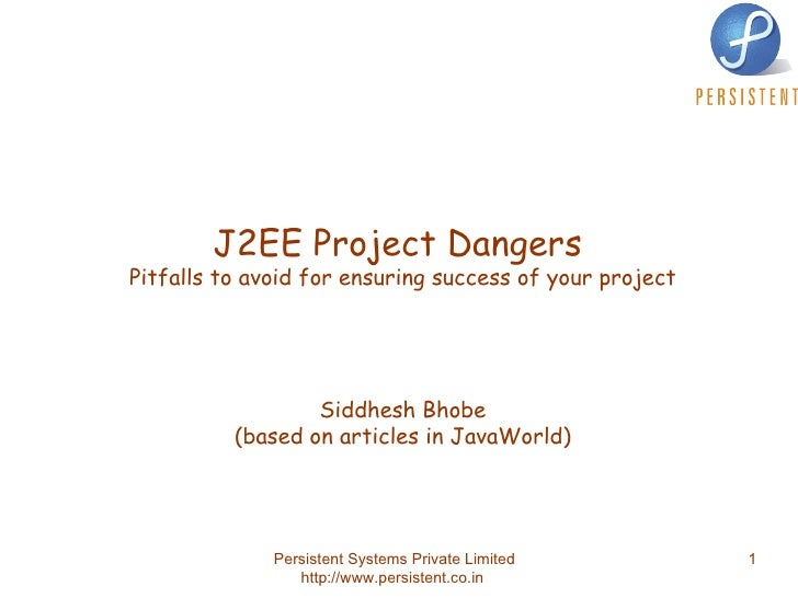 J2EE Project Dangers  Pitfalls to avoid for ensuring success of your project Siddhesh Bhobe (based on articles in JavaWorld)