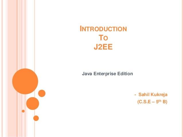 INTRODUCTION     TO    J2EEJava Enterprise Edition                          - Sahil Kukreja                           (C.S...