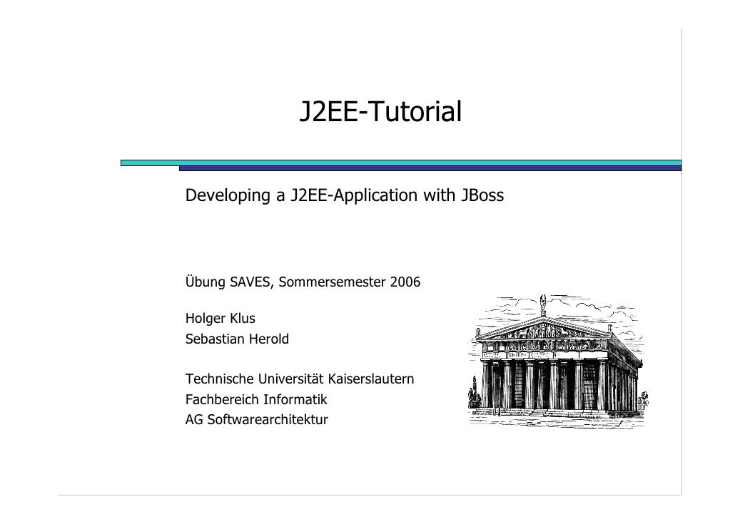 J2EE-Tutorial  Developing a J2EE-Application with JBoss    Übung SAVES, Sommersemester 2006  Holger Klus Sebastian Herold ...
