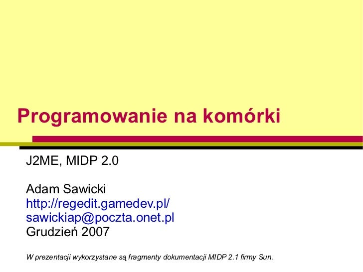 Programowanie na komórki <ul><ul><li>J2ME, MIDP 2.0 </li></ul></ul><ul><ul><li>Adam Sawicki </li></ul></ul><ul><ul><li>htt...