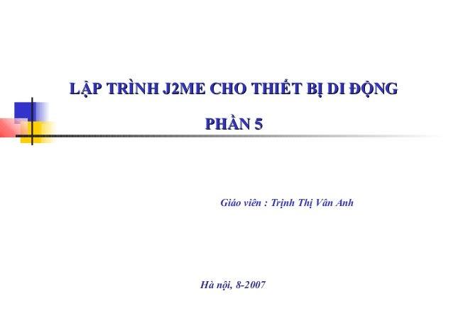 LẬP TRÌNH J2ME CHO THIẾT BỊ DI ĐỘNG PHẦN 5  Giáo viên : Trịnh Thị Vân Anh  Hà nội, 8-2007